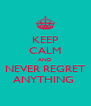 KEEP CALM AND NEVER REGRET ANYTHING  - Personalised Poster A4 size