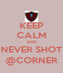KEEP CALM AND NEVER SHOT @CORNER - Personalised Poster A4 size