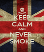 KEEP CALM AND NEVER  SMOKE - Personalised Poster A4 size