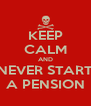 KEEP CALM AND NEVER START A PENSION - Personalised Poster A4 size