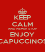 KEEP CALM AND NEVER STOP ENJOY CAPUCCINOS - Personalised Poster A4 size