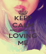 KEEP CALM AND never stop  LOVING ME - Personalised Poster A4 size