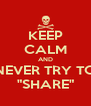 "KEEP CALM AND NEVER TRY TO ""SHARE"" - Personalised Poster A4 size"