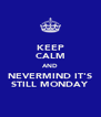 KEEP CALM AND NEVERMIND IT'S STILL MONDAY - Personalised Poster A4 size