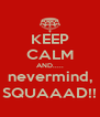 KEEP CALM AND..... nevermind, SQUAAAD!! - Personalised Poster A4 size