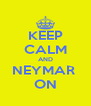 KEEP CALM AND NEYMAR  ON - Personalised Poster A4 size
