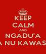 KEEP CALM AND NGADU'A KA NU KAWASA  - Personalised Poster A4 size