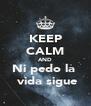 KEEP CALM AND Ni pedo la   vida sigue - Personalised Poster A4 size