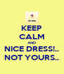 KEEP CALM AND NICE DRESS!.. NOT YOURS.. - Personalised Poster A4 size