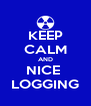 KEEP CALM AND NICE  LOGGING - Personalised Poster A4 size