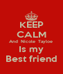 KEEP CALM And  Nicole  Tayloe  Is my Best friend - Personalised Poster A4 size