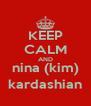 KEEP CALM AND nina (kim) kardashian - Personalised Poster A4 size