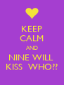KEEP CALM AND NINE WILL  KISS  WHO?? - Personalised Poster A4 size