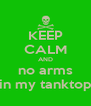KEEP CALM AND no arms in my tanktop - Personalised Poster A4 size