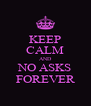 KEEP CALM AND NO ASKS FOREVER - Personalised Poster A4 size