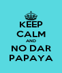 KEEP CALM AND NO DAR PAPAYA - Personalised Poster A4 size