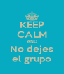 KEEP CALM AND No dejes el grupo - Personalised Poster A4 size