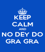 KEEP CALM AND NO DEY DO GRA GRA - Personalised Poster A4 size