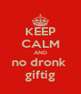 KEEP CALM AND no dronk  giftig - Personalised Poster A4 size