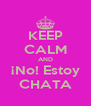 KEEP CALM AND ¡No! Estoy CHATA - Personalised Poster A4 size