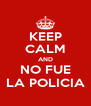 KEEP CALM AND NO FUE LA POLICIA - Personalised Poster A4 size
