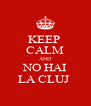 KEEP  CALM AND NO HAI LA CLUJ  - Personalised Poster A4 size
