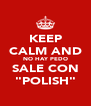 "KEEP CALM AND NO HAY PEDO SALE CON ""POLISH"" - Personalised Poster A4 size"