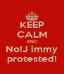 KEEP CALM AND No!J immy protested! - Personalised Poster A4 size