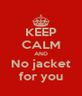 KEEP CALM AND No jacket for you - Personalised Poster A4 size