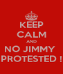 KEEP CALM AND NO JIMMY  PROTESTED ! - Personalised Poster A4 size
