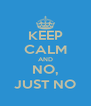 KEEP CALM AND NO, JUST NO - Personalised Poster A4 size