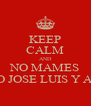 KEEP CALM AND NO MAMES SE MURIO JOSE LUIS Y ADOLFITO - Personalised Poster A4 size