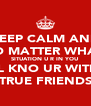 KEEP CALM AND NO MATTER WHAT  SITUATION U R IN YOU  WILL KNO UR WITH UR TRUE FRIENDS - Personalised Poster A4 size