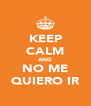 KEEP CALM AND NO ME QUIERO IR - Personalised Poster A4 size