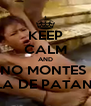 KEEP CALM AND NO MONTES  LA DE PATAN  - Personalised Poster A4 size