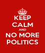 KEEP CALM AND NO MORE POLITICS - Personalised Poster A4 size