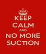 KEEP CALM AND NO MORE SUCTION - Personalised Poster A4 size