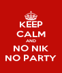 KEEP CALM AND NO NIK NO PARTY - Personalised Poster A4 size
