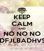 KEEP CALM AND NO NO NO ADFJLBADHVSH - Personalised Poster A4 size