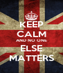 KEEP CALM AND NO ONE ELSE MATTERS - Personalised Poster A4 size