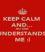 KEEP CALM  AND... NO ONE UNDERSTANDS  ME :| - Personalised Poster A4 size