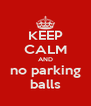 KEEP CALM AND no parking balls - Personalised Poster A4 size