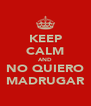 KEEP CALM AND NO QUIERO MADRUGAR - Personalised Poster A4 size