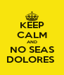 KEEP CALM AND NO SEAS DOLORES  - Personalised Poster A4 size