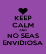 KEEP CALM AND NO SEAS ENVIDIOSA - Personalised Poster A4 size