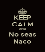 KEEP CALM AND No seas Naco - Personalised Poster A4 size