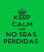 KEEP CALM AND NO SEAS  PERDIDAS  - Personalised Poster A4 size