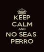 KEEP CALM AND NO SEAS  PERRO - Personalised Poster A4 size