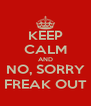 KEEP CALM AND NO, SORRY FREAK OUT - Personalised Poster A4 size