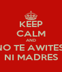 KEEP CALM AND NO TE AWITES  NI MADRES - Personalised Poster A4 size